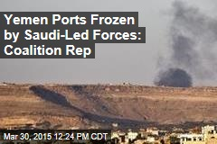 Yemen Ports Frozen by Saudi-Led Forces: Coalition Rep