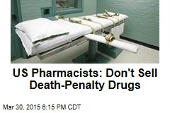 US Pharmacists: Don't Sell Death-Penalty Drugs
