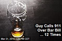 Guy Calls 911 Over Bar Bill ... 12 Times