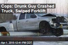 Cops: Drunk Guy Crashed Truck, Swiped Forklift