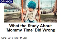 What the Study About 'Mommy Time' Did Wrong