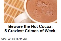 Beware the Hot Cocoa: 5 Craziest Crimes of Week