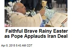 Faithful Brave Rainy Easter as Pope Applauds Iran Deal