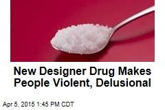 New Designer Drug Makes People Violent, Delusional