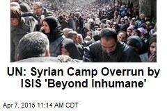 UN: Syrian Camp Overrun by ISIS 'Beyond Inhumane'
