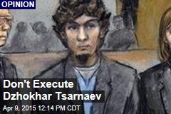 Don't Execute Dzhokhar Tsarnaev