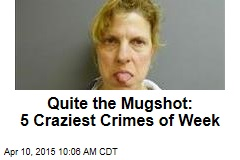 Quite the Mugshot: 5 Craziest Crimes of Week