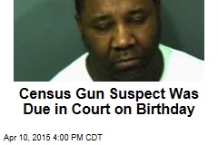 Census Gun Suspect Was Due in Court on Birthday