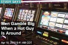 Men Gamble Big When a Hot Guy Is Around