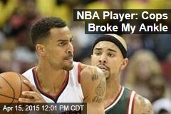 NBA Player: Cops Broke My Ankle