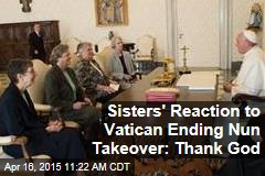 Sisters' Reaction to Vatican Ending Nun Takeover: Thank God