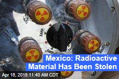 Mexico: Radioactive Material Has Been Stolen