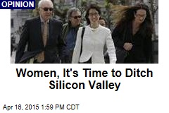 Women, It's Time to Ditch Silicon Valley