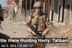 We Were Hunting Harry: Taliban