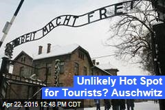 Unlikely Hot Spot for Tourists? Auschwitz