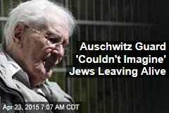 Auschwitz Guard 'Couldn't Imagine' Jews Leaving Alive