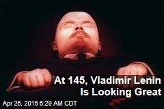 At 145, Vladimir Lenin Is Looking Great