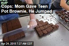 Cops: Mom Gave Teen Pot Brownie, He Jumped