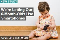 We're Letting Our 6-Month-Olds Use Smartphones