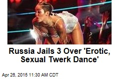 Russia Jails 3 Over 'Erotic, Sexual Twerk Dance'