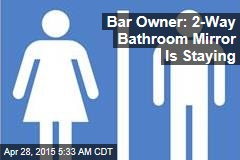 Bar Owner: 2-Way Bathroom Mirror Is Staying