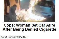 Cops: Woman Set Car Afire After Being Denied Cigarette