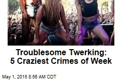 Troublesome Twerking: 5 Craziest Crimes of Week