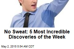 No Sweat: 5 Most Incredible Discoveries of the Week