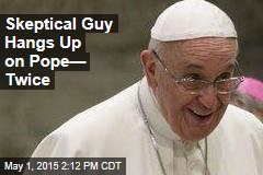 Skeptical Guy Hangs Up on Pope— Twice