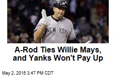 A-Rod Ties Willie Mays, and Yanks Won't Pay Up