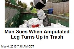 Man Sues When Amputated Leg Turns Up in Trash