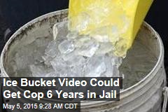 Ice Bucket Video Could Get Cop 6 Years in Jail