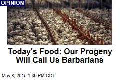 Today's Food: Our Progeny Will Call Us Barbarians