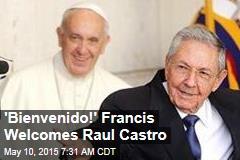 'Bienvenido!' Francis Welcomes Raul Castro
