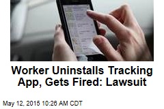 Worker Uninstalls Tracking App, Gets Fired: Lawsuit