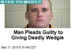 Man Pleads Guilty to Giving Deadly Wedgie