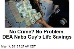 No Crime? No Problem? DEA Nabs Guy's Life Savings