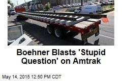 Boehner Blasts 'Stupid Question' on Amtrak