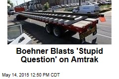 Boehner Blasts 'Stupid Question' on Amtrak