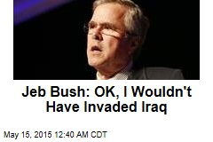 Jeb Bush: OK, I Wouldn't Have Invaded Iraq