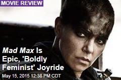 Mad Max Is Epic, 'Boldly Feminist' Joyride