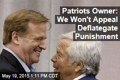 Patriots Owner: We Won't Appeal Deflategate Punishment