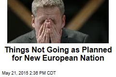 Things Not Going as Planned for New European Nation