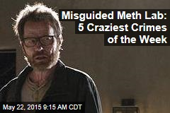 Misguided Meth Lab: 5 Craziest Crimes of the Week