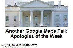 Another Google Maps Fail: Apologies of the Week