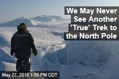 We May Never See Another 'True' Trek to the North Pole