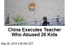 China Executes Teacher Who Abused 26 Kids