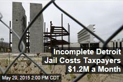 Incomplete Detroit Jail Costs Taxpayers $1.2M a Month