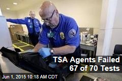 TSA Agents Failed 67 of 70 Tests
