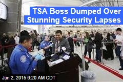 TSA Boss Dumped Over Stunning Security Lapses